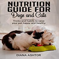 Nutrition Guide for Dogs and Cats: Tricks and Habits to Raise Your Pet Happy and Healthy