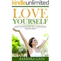 How to Love Yourself: How to Have More Self- Confidence & Start Living Your Life to Be Happy Again (How to Love Yourself, Feel Confident and Be Happy Book 2)