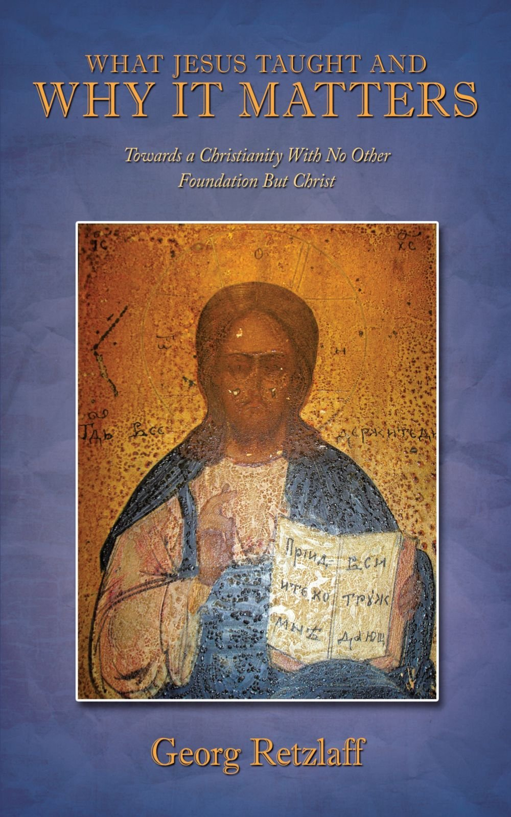 What Jesus Taught And Why It Matters: Towards A Christianity With No Other Foundation But Christ PDF