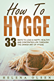 How To Hygge: 33 Ways To Lead A Happy, Healthy and Contented Life Through the Danish Art of Hygge (English Edition)