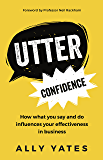 Utter Confidence: How what you say and do influences your effectiveness in business