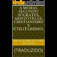 A MORAL SEGUNDO SÓCRATES, ARISTÓTELES, CRISTIANISMO E UTILITARISMO.: (TRADUZIDO) (ERUDIÇÃO Livro 11)
