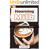 Steaming Milk: Want that Perfect Latte or Cappuccino? (I Know Coffee Book 6)