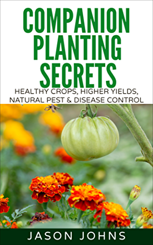 Companion Planting Secrets - Organic Gardening to Deter Pests and Increase Yield: Chemical Free Methods to Reduce Pests; Combat Diseases and Grow Better ... (Inspiring Gardening Ideas Book 31)