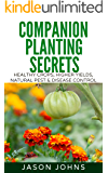 Companion Planting Secrets - Organic Gardening to Deter Pests and Increase Yield: Chemical Free Methods to Reduce Pests, Combat Diseases and Grow Better ... (Inspiring Gardening Ideas Book 31)
