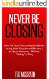 """Never Be Closing: How to Create Unwavering Confidence in Any Sales Situation and Become a 6-Figure Salesman... Without """"Selling"""" a Thing."""