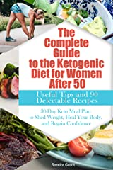 The Complete Guide to the Ketogenic Diet for Women After 50: Useful Tips and 90 Delectable Recipes| 30-Day Keto Meal Plan to Shed Weight, Heal Your Body, and Regain Confidence Kindle Edition