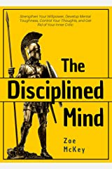 The Disciplined Mind: Strengthen Your Willpower, Develop Mental Toughness, Control Your Thoughts, and Get Rid of Your Inner Critic Kindle Edition