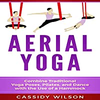 Aerial Yoga: Combine Traditional Yoga Poses, Pilates, and Dance with the Use of a Hammock