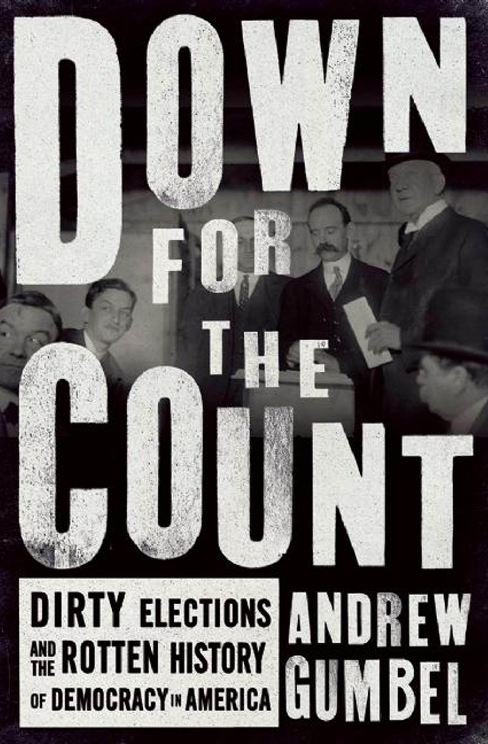 Down For The Count  Dirty Elections And The Rotten History Of Democracy In America  English Edition