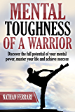 Mental Toughness of a warrior: Discover the full potential of your mental power, master your life and achieve success.