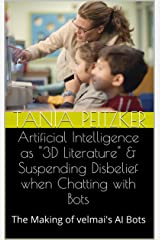 Artificial Intelligence as 3D Literature & Suspending Disbelief when Chatting with Bots: The Making of velmai's AI Bots (Artificial Intelligence, Chatbots & Smart Machines in the 21st Century Book 1) Kindle Edition