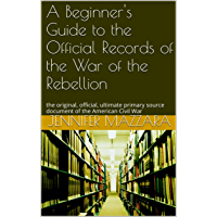 A Beginner's Guide to the Official Records of the War of the Rebellion: the original, official, ultimate primary source…