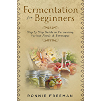 DIY Fermentation For Beginners: Step by Step Guide to Fermenting Various Foods & Beverages