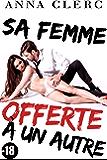 Sa Femme OFFERTE A Un Autre : (Romance Adulte -18, Soumission, Adultère, Voyeurisme, Cuckolding, Cocu, Triolisme, Historique)
