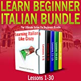 Learn Beginner Italian Bundle: Lessons 1 to 30 Learning Italian Like Crazy: The Ultimate Italian for Beginners Bundle