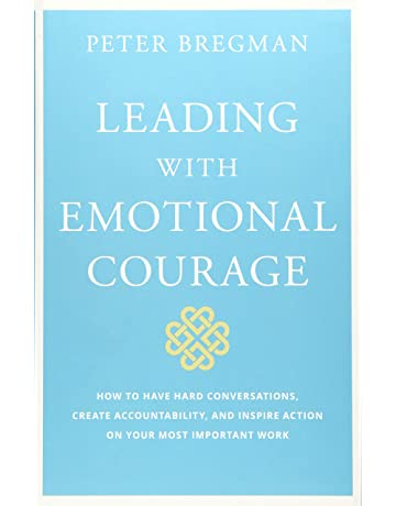 6b15fd700df66 Leading With Emotional Courage: How to Have Hard Conversations, Create  Accountability, And Inspire Action On Your Most Important Work 1st Edition