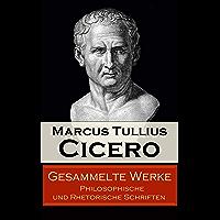Gesammelte Werke: Philosophische und Rhetorische Schriften: Von den Pflichten + Vom Redner + Paradoxe der Stoiker + Vom…