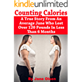Counting Calories: A True Story From An Average Jane Who Lost Over 120 Pounds In Less Than 6 Months