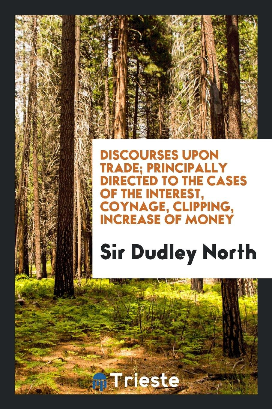 Discourses upon trade; Principally Directed to the cases of the Interest, Coynage, Clipping, Increase of Money pdf