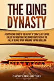 The Qing Dynasty: A Captivating Guide to the History of China's Last Empire Called the Great Qing, Including Events Such as the Fall of Beijing, Opium Wars, and Taiping Rebellion (English Edition)