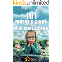 Positive Parenting- 101 Parent's Guide To How To Discipline A Child: What Every Mom and Dad Needs to Know