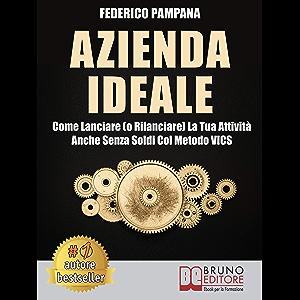 Azienda Ideale: Come Lanciare (o Rilanciare) La Tua Attività Anche Senza Soldi Col Metodo VICS (Italian Edition)