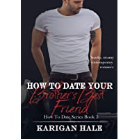 How To Date Your Brother's Best Friend: A snarky, steamy contemporary romance