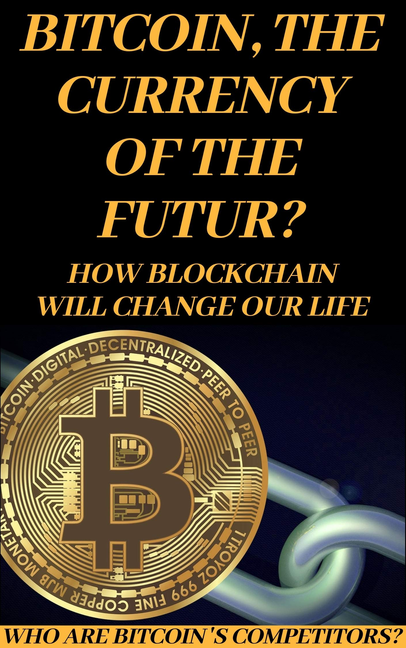 Bitcoin   Bitcoin The Currency Of The Futur   How Blockchain Will Change Our Life Who Are Bitcoin 's Competitors   English Edition