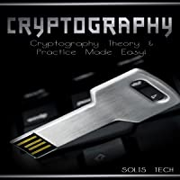 Cryptography: Cryptography Theory & Practice Made Easy!