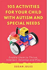 105 Activities for Your Child With Autism and Special Needs: Enable them to Thrive, Interact, Develop and Play Kindle Edition
