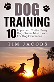 Dog Training: 10 Important Truths Every Dog Owner Must Learn For Dog Obedience (Dog Training, Puppy Training, Dog Behavior, Dog Training Basics, Dog Training ... Guide, Dog Training Handbook, Dog Training)