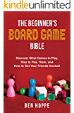 The Beginner's Board Game Bible: Discover What Games To Play, How To Play Them, and How To Get Your Friends Hooked