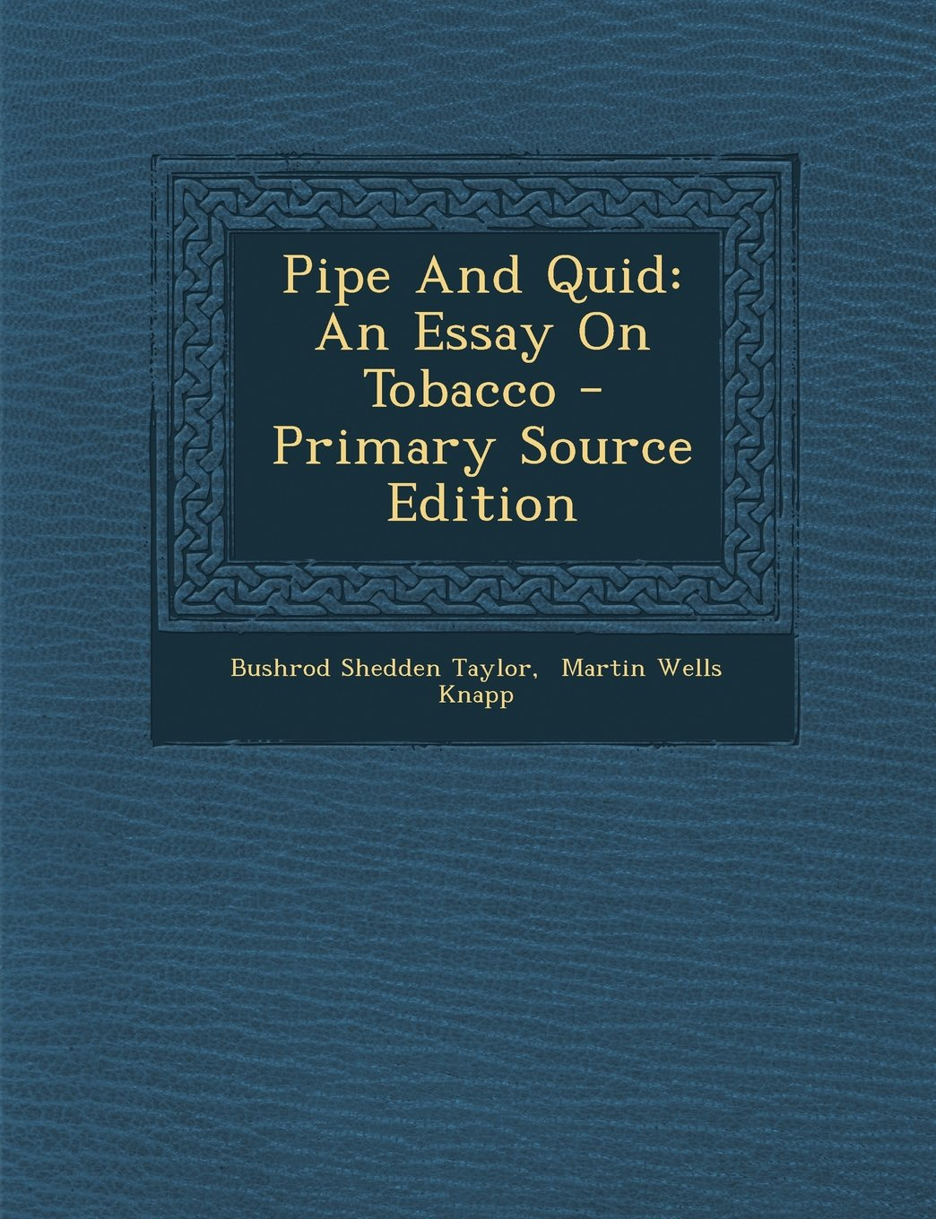 Pipe And Quid An Essay On Tobacco  Primary Source Edition Bushrod  Pipe And Quid An Essay On Tobacco  Primary Source Edition Bushrod  Shedden Taylor Martin Wells Knapp  Amazoncom Books