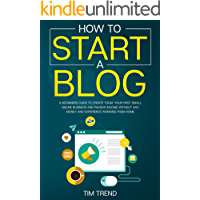 How To Start a Blog: A Beginners Guide to Create Today Your First Small Online Business and Passive Income Without Any Money and Experience Working From Home