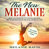 The New Melanie: How Intermittent Fasting Helped Me to Rediscover the Pleasure of Life: My 130 Pounds Weight Loss Story