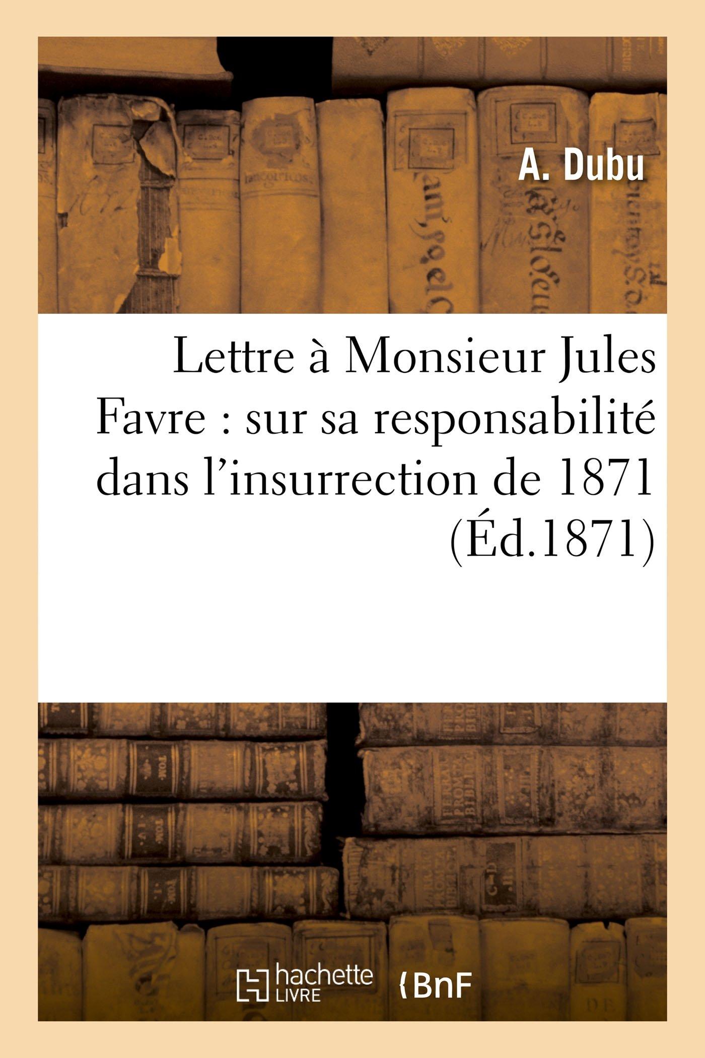 Lettre À Monsieur Jules Favre: Sur Sa Responsabilité Dans l'Insurrection de 1871 (Histoire) (French Edition) PDF