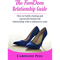 The FemDom Relationship Guide: How to build a lasting and successful female led relationship with a submissive man