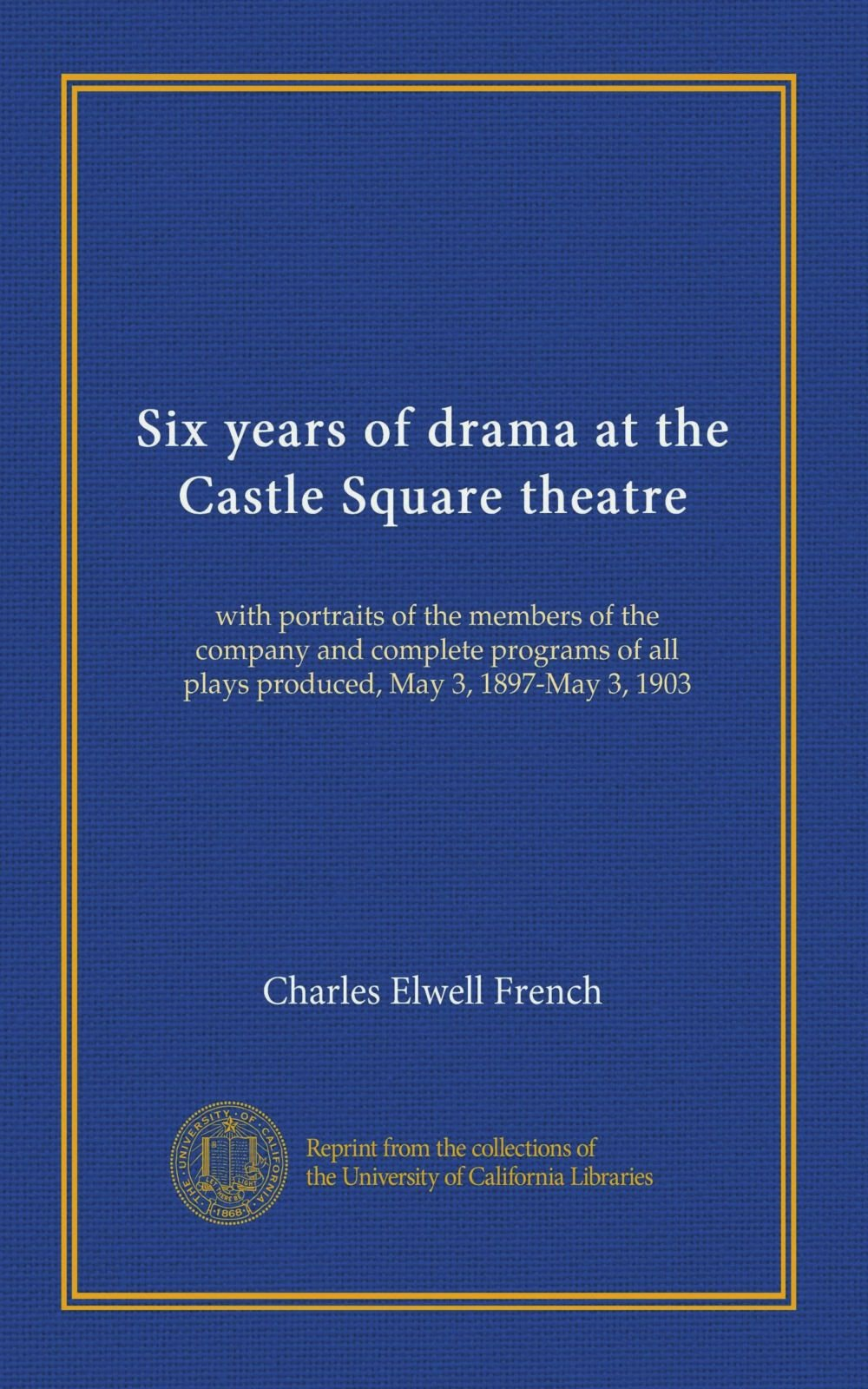 Six years of drama at the Castle Square theatre: with portraits of the members of the company and complete programs of all plays produced, May 3, 1897-May 3, 1903 PDF