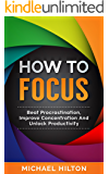 How To Focus: Beat Procrastination,Improve Concentration And unlock Productivity
