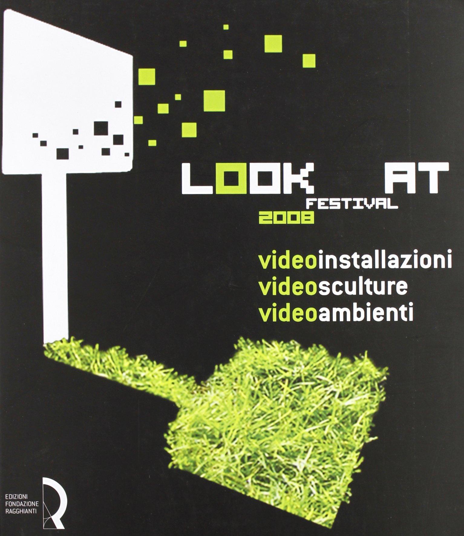 Look at festival 2008. Videoinstallazioni, Videosculture, Videoambienti. Catalogo della mostra (Lucca, 10-31 maggio 2008). Ediz. italiana e inglese pdf