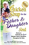Chicken Soup for the Father & Daughter Soul: Stories to Celebrate the Love Between Dads & Daughters Throughout the Years (Chicken Soup for the Soul)