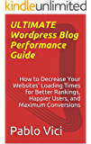 Ultimate Wordpress Blog Performance Guide - How to Decrease Your Websites' Loading Times for Better Rankings, Happier Users, and Maximum Conversions