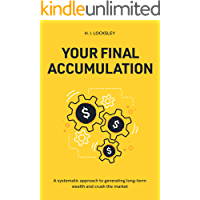 Your Final Accumulation: A systematic approach to generating long-term wealth and crush the market