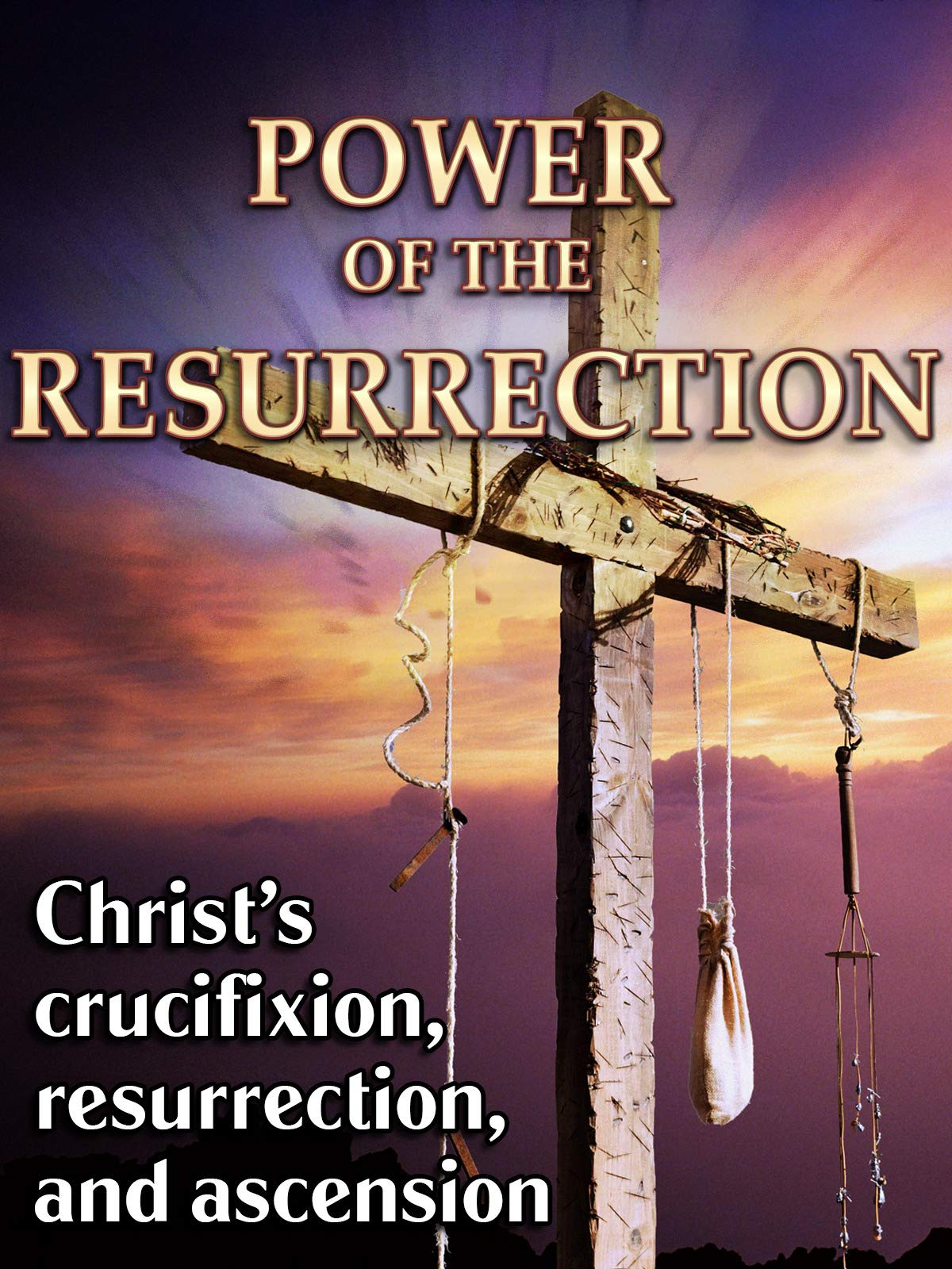 Power of the Resurrection - Christ's Crucifixion, Resurrection, & Ascension