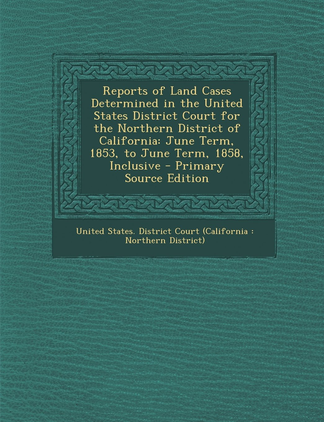 Reports of Land Cases Determined in the United States District Court for the Northern District of California: June Term, 1853, to June Term, 1858, Inc pdf