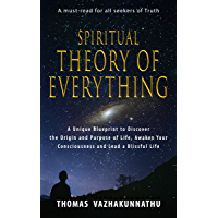 Spiritual Theory of Everything: A Unique Blueprint to Discover the Origin and Purpose of Life, Awaken Your Consciousness…