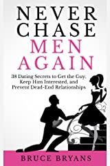 Never Chase Men Again: 38 Dating Secrets to Get the Guy, Keep Him Interested, and Prevent Dead-End Relationships Kindle Edition