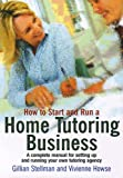 How to Start and Run a Home Tutoring Business: A complete business start up manual for home tutors