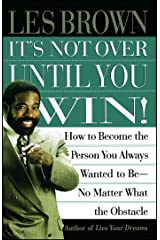 Its Not Over Until You Win: How to Become the Person You Always Wanted to Be No Matter What the Obstacle Paperback